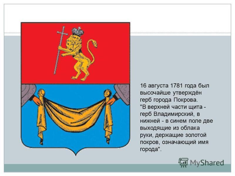 16 августа 1781 года был высочайше утверждён герб города Покрова. В верхней части щита - герб Владимирский, в нижней - в синем поле две выходящие из облака руки, держащие золотой покров, означающий имя города.