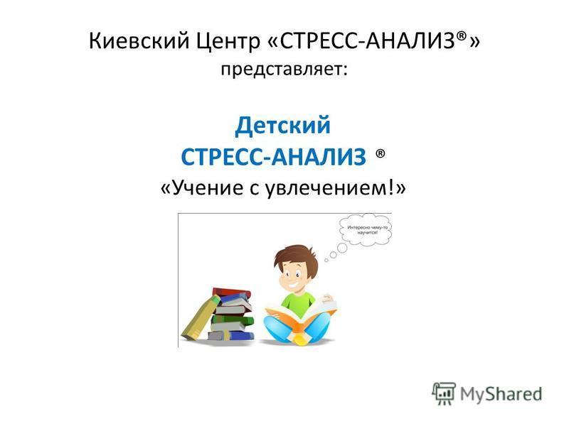Киевский Центр «СТРЕСС-АНАЛИЗ®» представляет: Детский СТРЕСС-АНАЛИЗ ® «Учение с увлечением!»