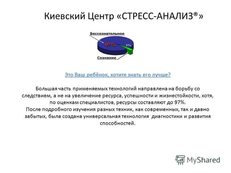 Киевский Центр «СТРЕСС-АНАЛИЗ®» Это Ваш ребёнок, хотите знать его лучше? Большая часть применяемых технологий направлена на борьбу со следствием, а не на увеличение ресурса, успешности и жизнестойкости, хотя, по оценкам специалистов, ресурсы составля