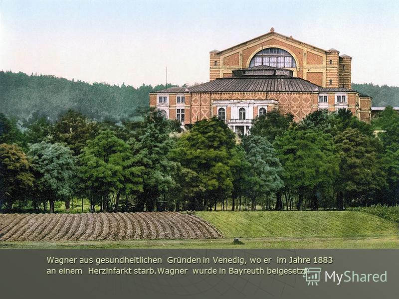 Wagner aus gesundheitlichen Gründen in Venedig, wo er im Jahre 1883 an einem Herzinfarkt starb.Wagner wurde in Bayreuth beigesetzt.