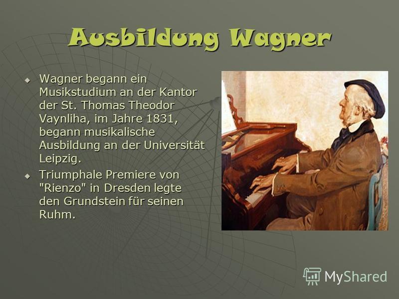 Ausbildung Wagner Wagner begann ein Musikstudium an der Kantor der St. Thomas Theodor Vaynliha, im Jahre 1831, begann musikalische Ausbildung an der Universität Leipzig. Wagner begann ein Musikstudium an der Kantor der St. Thomas Theodor Vaynliha, im