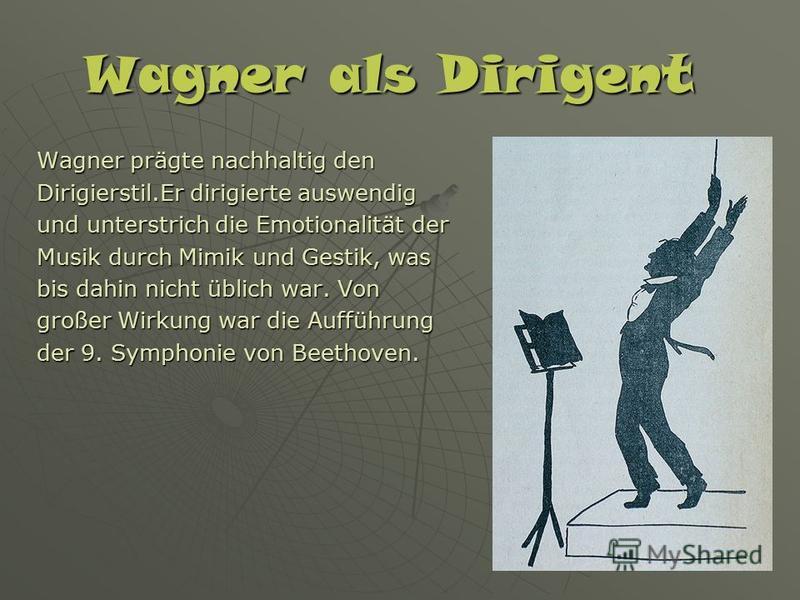 Wagner als Dirigent Wagner prägte nachhaltig den Dirigierstil.Er dirigierte auswendig und unterstrich die Emotionalität der Musik durch Mimik und Gestik, was bis dahin nicht üblich war. Von großer Wirkung war die Aufführung der 9. Symphonie von Beeth