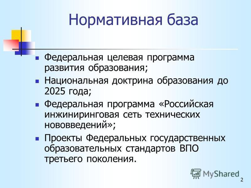 2 Нормативная база Федеральная целевая программа развития образования; Национальная доктрина образования до 2025 года; Федеральная программа «Российская инжиниринговая сеть технических нововведений»; Проекты Федеральных государственных образовательны