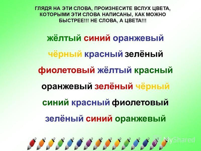 ГЛЯДЯ НА ЭТИ СЛОВА, ПРОИЗНЕСИТЕ ВСЛУХ ЦВЕТА, КОТОРЫМИ ЭТИ СЛОВА НАПИСАНЫ, КАК МОЖНО БЫСТРЕЕ!!! НЕ СЛОВА, А ЦВЕТА!!! жёлтый синий оранжевый чёрный красный зелёный фиолетовый жёлтый красный оранжевый зелёный чёрный синий красный фиолетовый зелёный сини