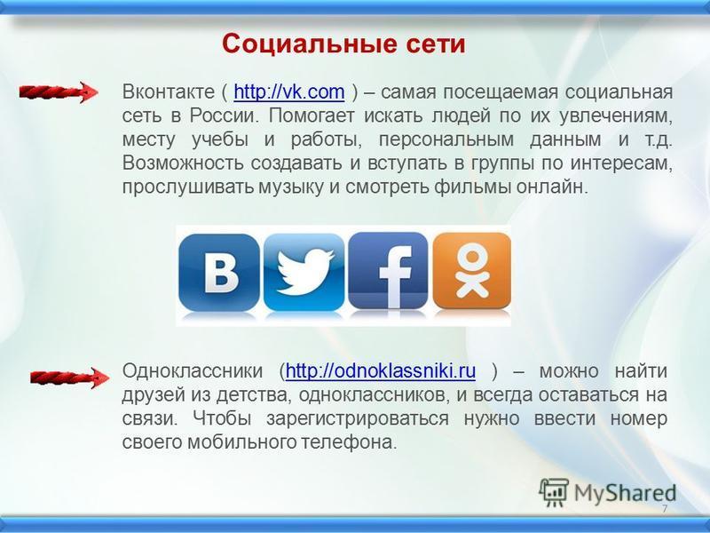Вконтакте ( http://vk.com ) – самая посещаемая социальная сеть в России. Помогает искать людей по их увлечениям, месту учебы и работы, персональным данным и т.д. Возможность создавать и вступать в группы по интересам, прослушивать музыку и смотреть ф