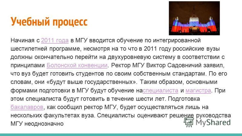 Учебный процесс Начиная с 2011 года в МГУ вводится обучение по интегрированной шестилетней программе, несмотря на то что в 2011 году российские вузы должны окончательно перейти на двухуровневую систему в соответствии с принципами Болонской конвенции.