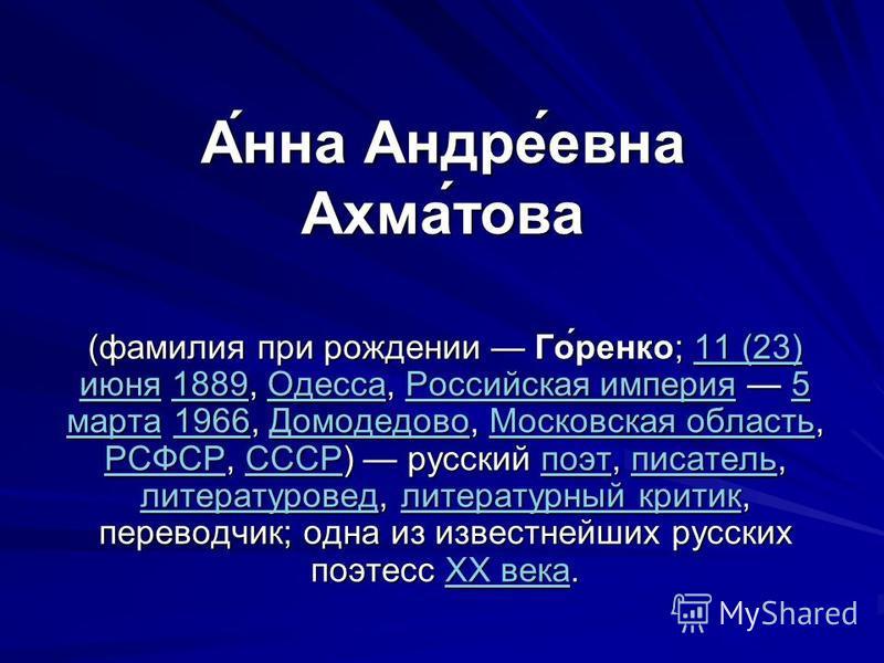 А́нна Андре́евна Ахма́това (фамилия при рождении Го́ренко; 11 (23) июня 1889, Одесса, Российская империя 5 марта 1966, Домодедово, Московская область, РСФСР, СССР) русский поэт, писатель, литературовед, литературный критик, переводчик; одна из извест