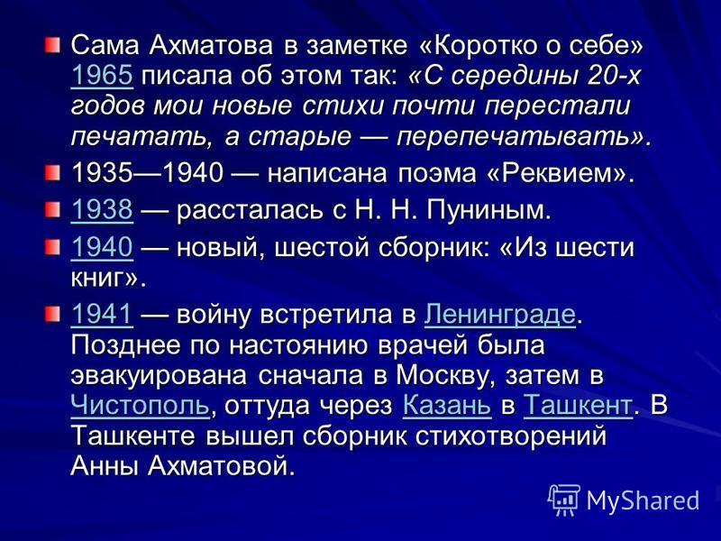 Сама Ахматова в заметке «Коротко о себе» 1965 писала об этом так: «С середины 20-х годов мои новые стихи почти перестали печатать, а старые перепечатывать». 1965 19351940 написана поэма «Реквием». 19381938 рассталась с Н. Н. Пуниным. 1938 19401940 но