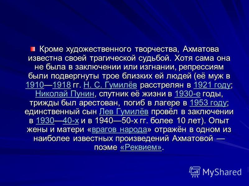 Кроме художественного творчества, Ахматова известна своей трагической судьбой. Хотя сама она не была в заключении или изгнании, репрессиям были подвергнуты трое близких ей людей (её муж в 19101918 гг. Н. С. Гумилёв расстрелян в 1921 году; Николай Пун