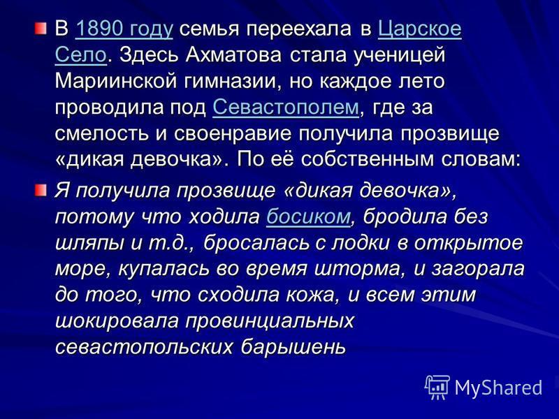В 1890 году семья переехала в Царское Село. Здесь Ахматова стала ученицей Мариинской гимназии, но каждое лето проводила под Севастополем, где за смелость и своенравие получила прозвище «дикая девочка». По её собственным словам: 1890 году Царское Село