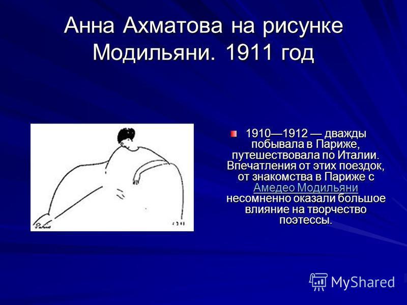 Анна Ахматова на рисунке Модильяни. 1911 год 19101912 дважды побывала в Париже, путешествовала по Италии. Впечатления от этих поездок, от знакомства в Париже с Амедео Модильяни несомненно оказали большое влияние на творчество поэтессы. Амедео Модилья