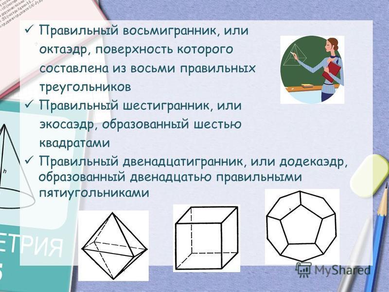 Правильный восьмигранник, или октаэдр, поверхность которого составлена из восьми правильных треугольников Правильный шестигранник, или икосаэдр, образованный шестью квадратами Правильный двенадцатигранник, или додекаэдр, образованный двенадцатью прав