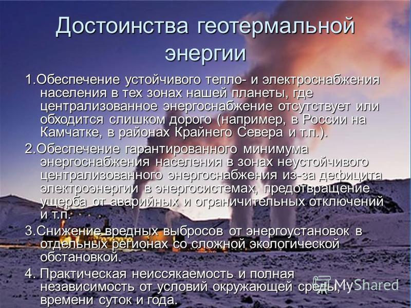 Достоинства геотермальной энергии 1. Обеспечение устойчивого тепло- и электроснабжения населения в тех зонах нашей планеты, где централизованное энергоснабжение отсутствует или обходится слишком дорого (например, в России на Камчатке, в районах Крайн