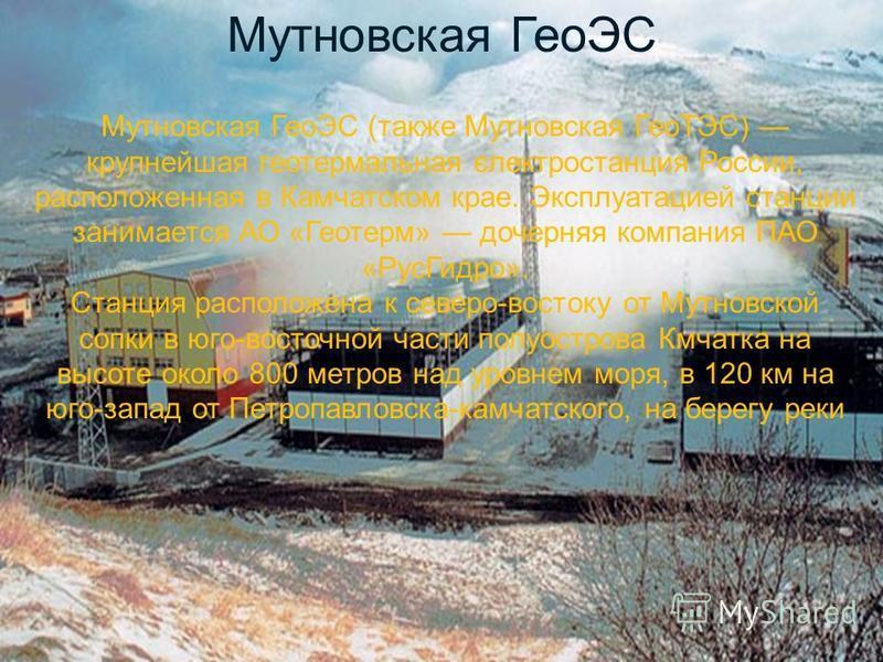 Мутновская ГеоЭС Мутновская ГеоЭС (также Мутновская ГеоТЭС) крупнейшая геотермальная єлектростанция России, расположенная в Камчатском крае. Эксплуатацией станции занимается АО «Геотерм» дочерняя компания ПАО «Рус Гидро». Станция расположена к северо