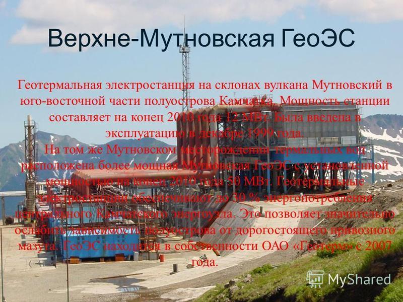 Верхне-Мутновская ГеоЭС Геотермальная электростанция на склонах вулкана Мутновский в юго-восточной части полуострова Камчатка. Мощность станции составляет на конец 2010 года 12 МВт. Была введена в эксплуатацию в декабре 1999 года. На том же Мутновско