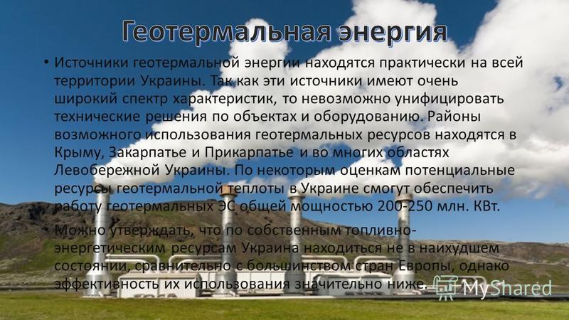 Источники геотермальной энергии находятся практически на всей территории Украины. Так как эти источники имеют очень широкий спектр характеристик, то невозможно унифицировать технические решения по объектах и оборудованию. Районы возможного использова