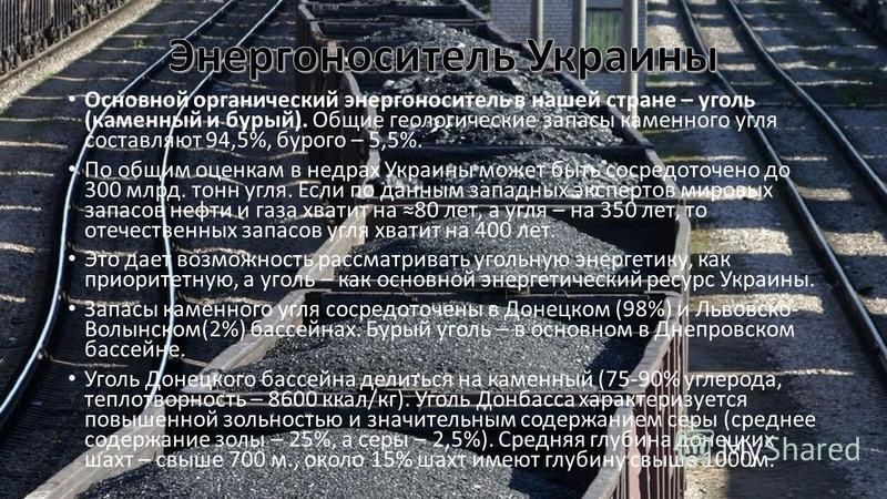 Основной органический энергоноситель в нашей стране – уголь (каменный и бурый). Общие геологические запасы каменного угля составляют 94,5%, бурого – 5,5%. По общим оценкам в недрах Украины может быть сосредоточено до 300 млрд. тонн угля. Если по данн