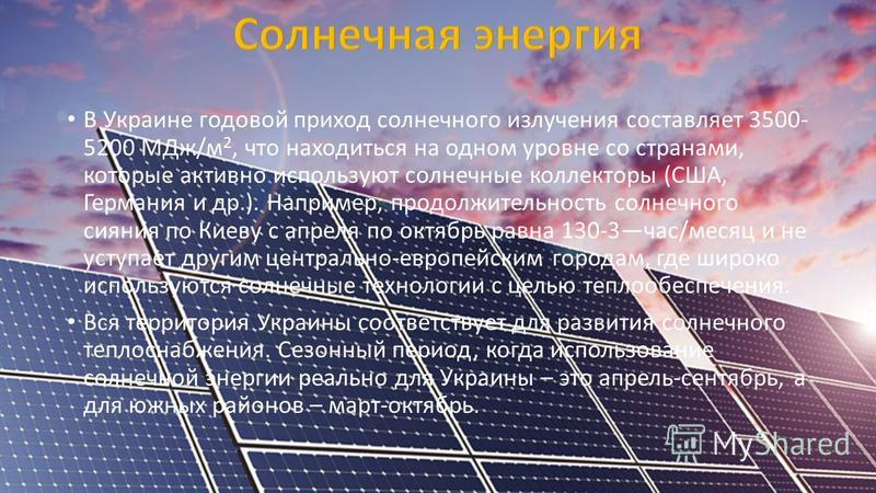 В Украине годовой приход солнечного излучения составляет 3500- 5200 МДж/м 2, что находиться на одном уровне со странами, которые активно используют солнечные коллекторы (США, Германия и др.). Например, продолжительность солнечного сияния по Киеву с а