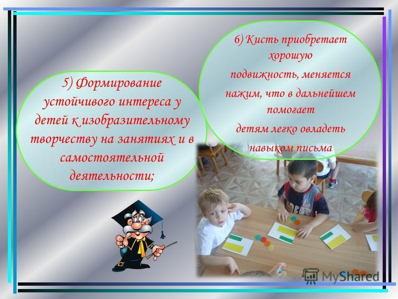 5) Формирование устойчивого интереса у детей к изобразительному творчеству на занятиях и в самостоятельной деятельности; 6) Кисть приобретает хорошую подвижность, меняется нажим, что в дальнейшем помогает детям легко овладеть навыком письма.