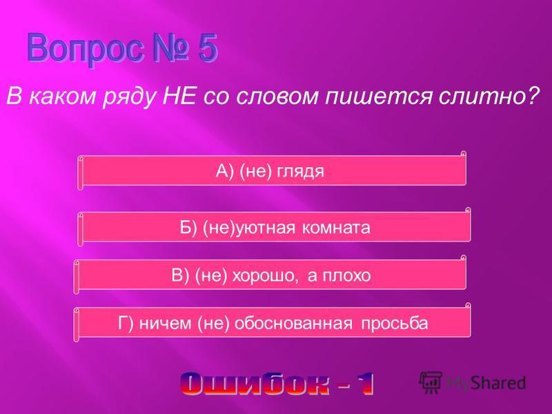 В каком ряду НЕ со словом пишется слитно? В) (не) хорошо, а плохо Б) (не)уютная комната А) (не) глядя Г) ничем (не) обоснованная просьба