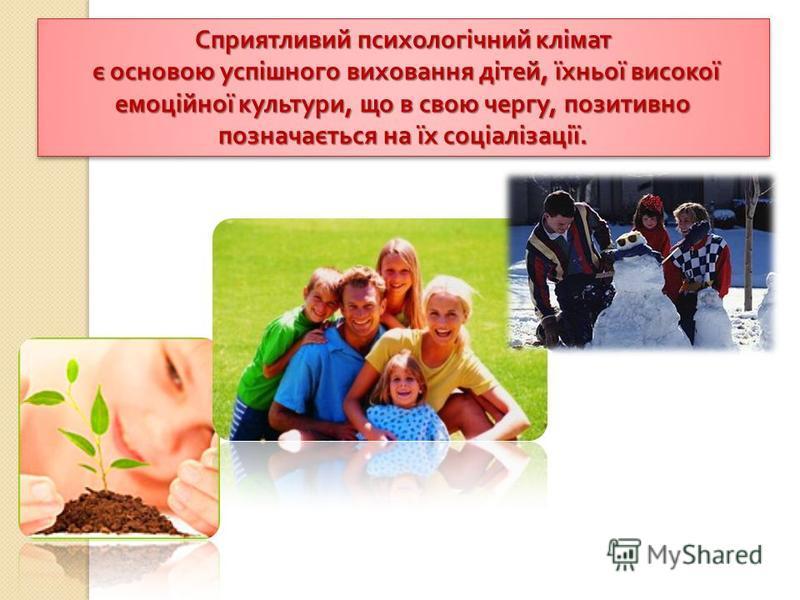 Сприятливий психологічний клімат є основою успішного виховання дітей, їхньої високої емоційної культури, що в свою чергу, позитивно позначається на їх соціалізації. є основою успішного виховання дітей, їхньої високої емоційної культури, що в свою чер