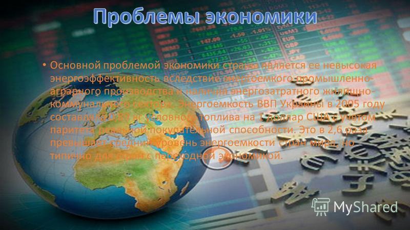 Основной проблемой экономики страны является ее невысокая энергоэффективность вследствие энергоемкого промышленно- аграрного производства и наличия энергозатратного жилищно- коммунального сектора. Энергоемкость ВВП Украины в 2005 году составляла 0,89