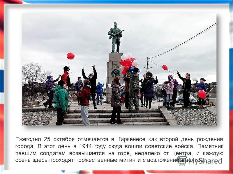 Ежегодно 25 октября отмечается в Киркенесе как второй день рождения города. В этот день в 1944 году сюда вошли советские войска. Памятник павшим солдатам возвышается на горе, недалеко от центра, и каждую осень здесь проходят торжественные митинги с в