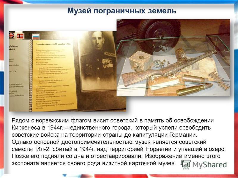 Рядом с норвежским флагом висит советский в память об освобождении Киркенеса в 1944 г. – единственного города, который успели освободить советские войска на территории страны до капитуляции Германии. Однако основной достопримечательностью музея являе
