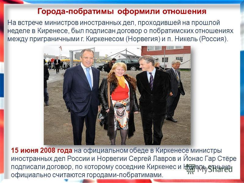 Города-побратимы оформили отношения На встрече министров иностранных дел, проходившей на прошлой неделе в Киренесе, был подписан договор о побратимских отношениях между приграничными г. Киркенесом (Норвегия) и п. Никель (Россия). 15 июня 2008 года на