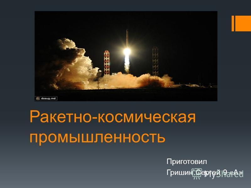 Ракетно-космическая промышленность Приготовил Гришин Сергей 9 «А»