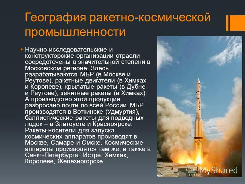География ракетно-космической промышленности Научно-исследовательские и конструкторские организации отрасли сосредоточены в значительной степени в Московском регионе. Здесь разрабатываются МБР (в Москве и Реутове), ракетные двигатели (в Химках и Коро