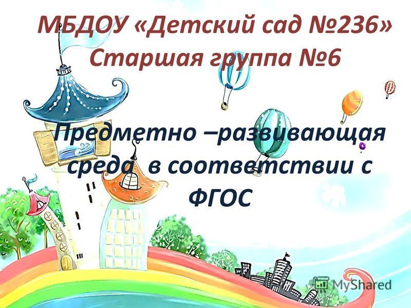 МБДОУ «Детский сад 236» Старшая группа 6 Предметно –развивающая среда в соответствии с ФГОС