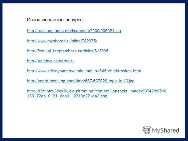 Использованные ресурсы: http://russianplanes.net/images/to7000/006021. jpg http://www.myshared.ru/slide/782975/ http://festival.1september.ru/articles/613935 http://av-physics.narod.ru http://www.sdelaysam-svoimirukami.ru/345-ehlektroskop.html http:/