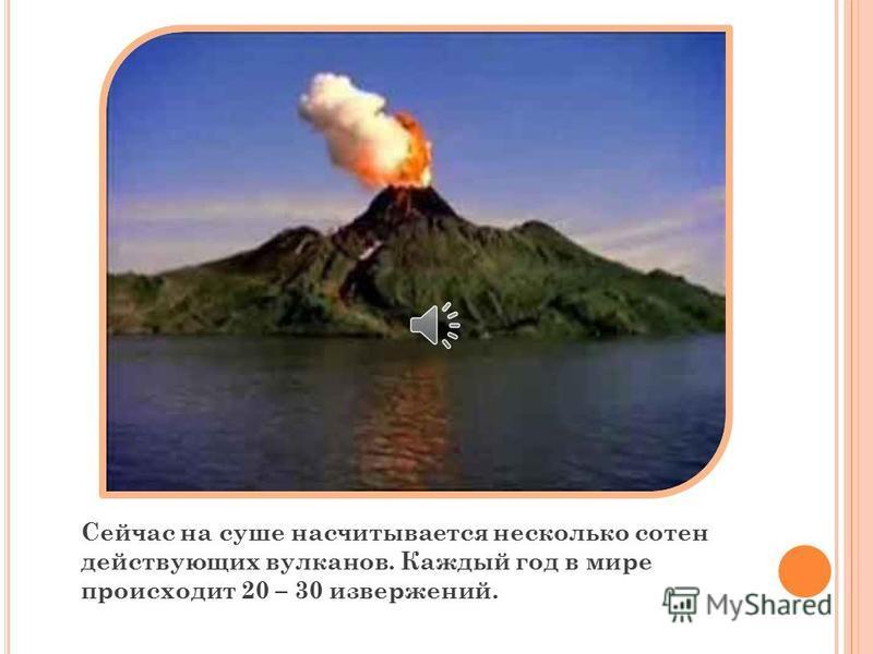 Вулканы, которые регулярно извергаются называются действующими. Если вулканы прекратили извергаться их называют потухшими.