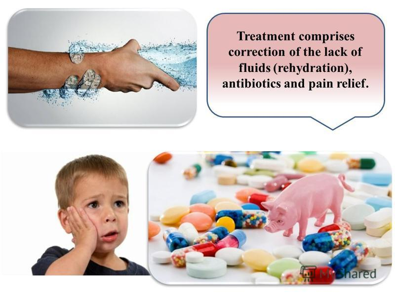 Treatment comprises correction of the lack of fluids (rehydration), antibiotics and pain relief.