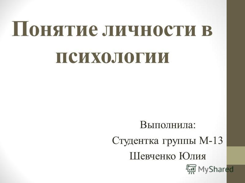 Понятие личности в психологии Выполнила: Студентка группы М-13 Шевченко Юлия