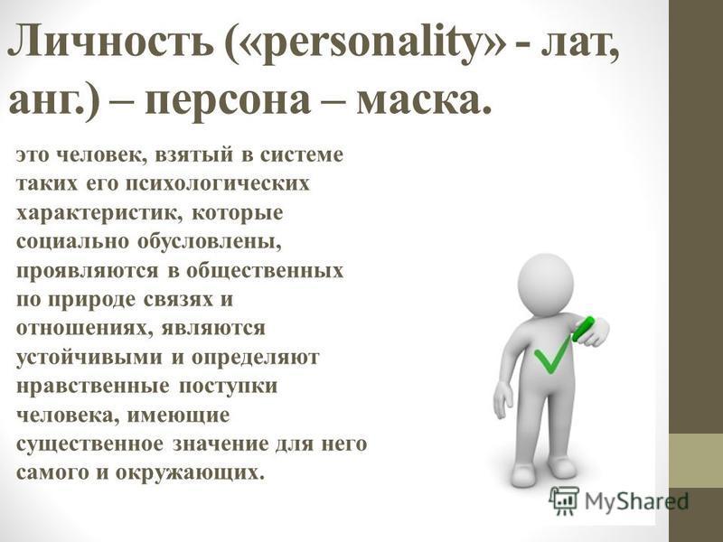 Личность («personality» - лат, анг.) – персона – маска. это человек, взятый в системе таких его психологических характеристик, которые социально обусловлены, проявляются в общественных по природе связях и отношениях, являются устойчивыми и определяют