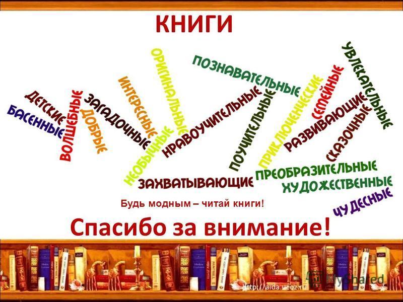Спасибо за внимание! КНИГИ Будь модным – читай книги!