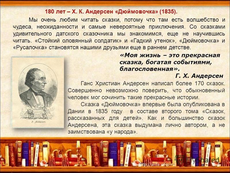180 лет – Х. К. Андерсен «Дюймовочка» (1835). Мы очень любим читать сказки, потому что там есть волшебство и чудеса, неожиданности и самые невероятные приключения. Со сказками удивительного датского сказочника мы знакомимся, еще не научившись читать.