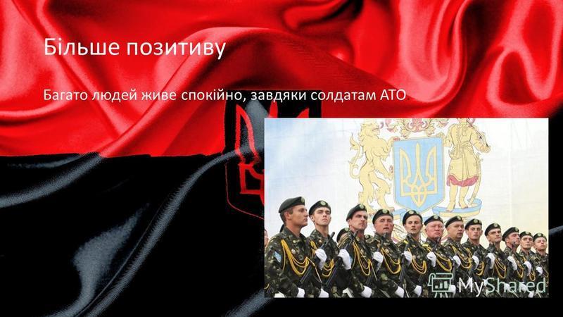 Більше позитиву Багато людей живе спокійно, завдяки солдатам АТО.