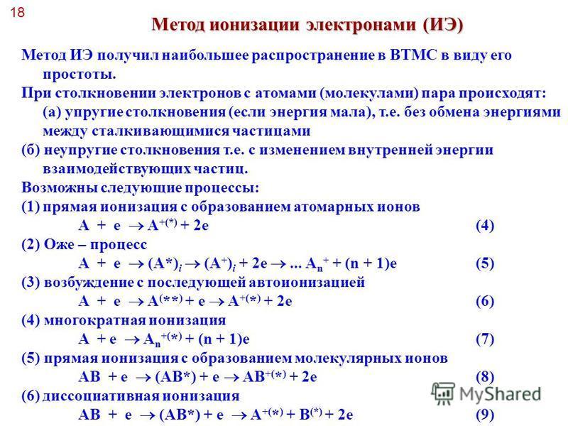 18 Метод ионизации электронами (ИЭ) Метод ИЭ получил наибольшее распространение в ВТМС в виду его простоты. При столкновении электронов с атомами (молекулами) пара происходят: (а) упругие столкновения (если энергия мала), т.е. без обмена энергиями ме