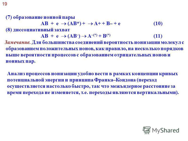 (7) образование ионной пары AB + e (AB*) + A+ + B– + e (10) (8) диссоциативный захват AB + e (AB – ) A –(*) + B (*) (11) Замечание. Для большинства соединений вероятность ионизации молекул с образованием положительных ионов, как правило, на несколько