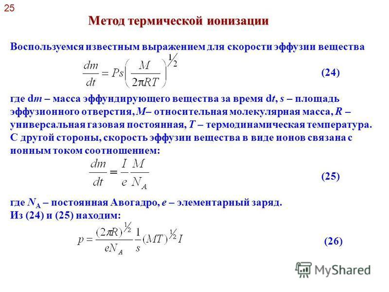25 Метод термической ионизации Воспользуемся известным выражением для скорости эффузии вещества (24) где dm – масса эффундирующего вещества за время dt, s – площадь эффузионного отверстия, М– относительная молекулярная масса, R – универсальная газова