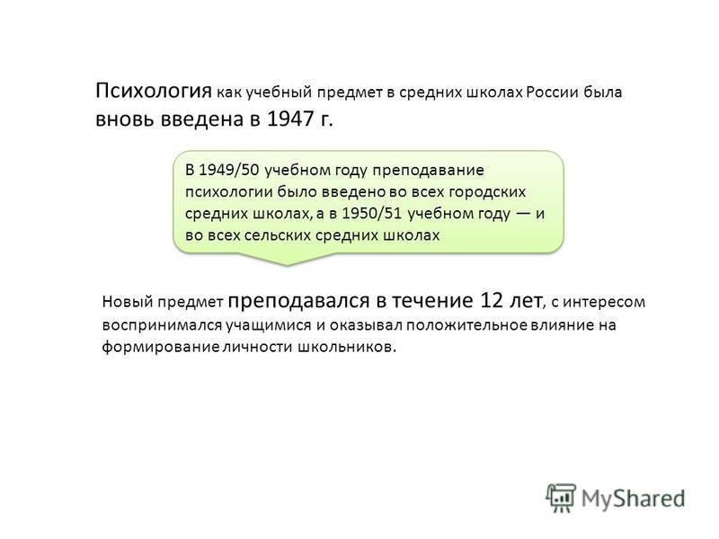 Психология как учебный предмет в средних школах России была вновь введена в 1947 г. В 1949/50 учебном году преподавание психологии было введено во всех городских средних школах, а в 1950/51 учебном году и во всех сельских средних школах Новый предм