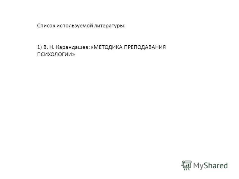 Список используемой литературы: 1) В. Н. Карандашев: «МЕТОДИКА ПРЕПОДАВАНИЯ ПСИХОЛОГИИ»