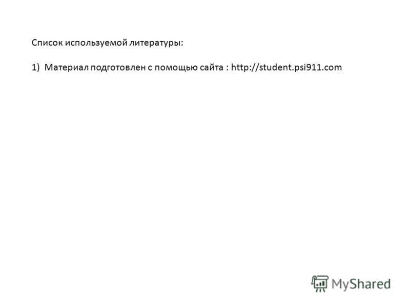 Список используемой литературы: 1) Материал подготовлен с помощью сайта : http://student.psi911.com