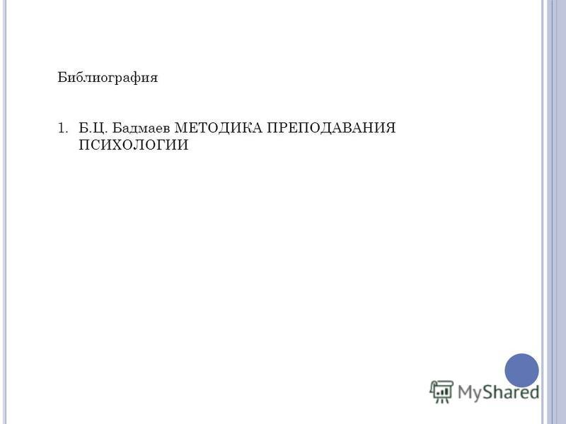 Библиография 1.Б.Ц. Бадмаев МЕТОДИКА ПРЕПОДАВАНИЯ ПСИХОЛОГИИ