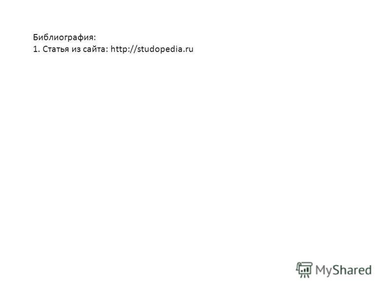 Библиография: 1. Статья из сайта: http://studopedia.ru
