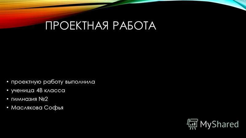 ПРОЕКТНАЯ РАБОТА проектную работу выполнила ученица 4В класса гимназия 2 Маслякова Софья