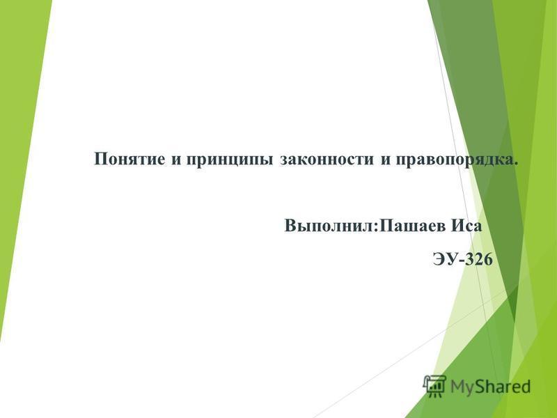 Понятие и принципы законности и правопорядка. Выполнил:Пашаев Иса ЭУ-326